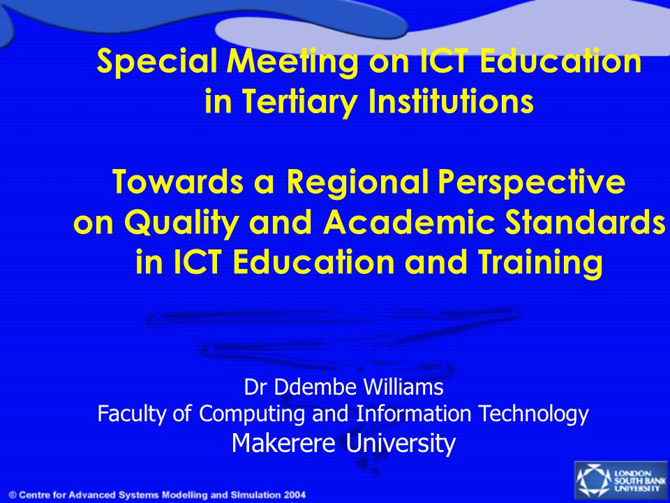 Special Meeting on ICT Education in Tertiary Institutions Towards a Regional Perspective on Quality and Academic Standards in ICT Education and Training Dr Ddembe Williams Faculty of Computing and Information Technology Makerere University
