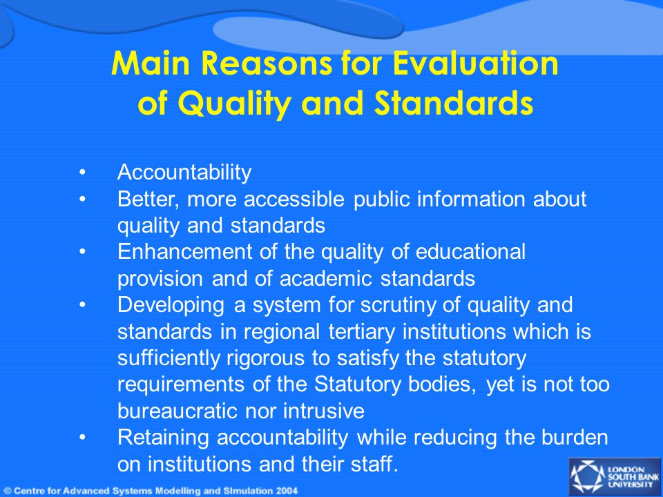 Main Reasons for Evaluation of Quality and Standards Accountability Better, more accessible public information about quality and standards Enhancement of the quality of educational provision and of academic standards Developing a system for scrutiny of quality and standards in regional tertiary institutions which is sufficiently rigorous to satisfy the statutory requirements of the Statutory bodies, yet is not too bureaucratic nor intrusive Retaining accountability while reducing the burden on institutions and their staff.