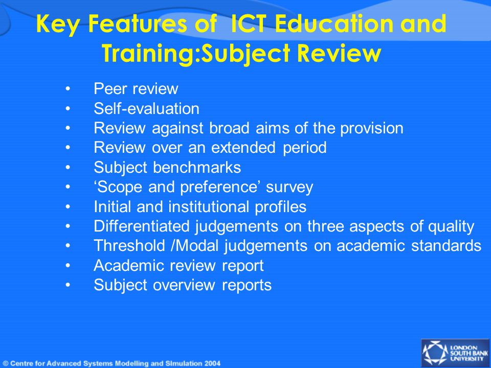 Key Features of ICT Education and Training:Subject Review Peer review Self-evaluation Review against broad aims of the provision Review over an extended period Subject benchmarks 'Scope and preference' survey Initial and institutional profiles Differentiated judgements on three aspects of quality Threshold /Modal judgements on academic standards Academic review report Subject overview reports