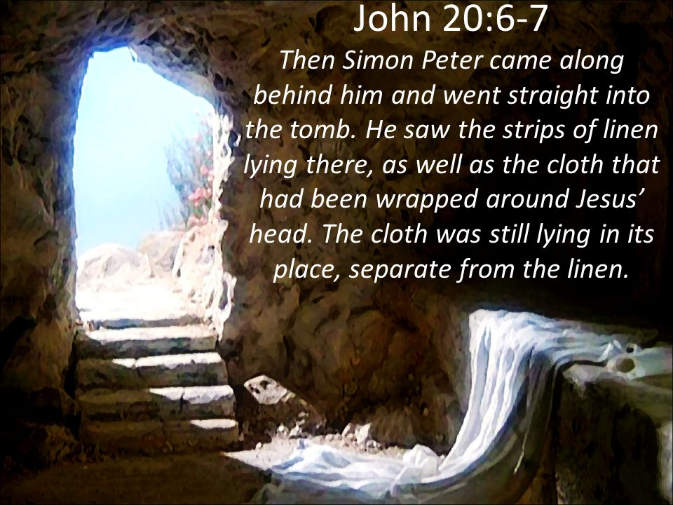 John 20:6-7 Then Simon Peter came along behind him and went straight into the tomb. He saw the strips of linen lying there, as well as the cloth that