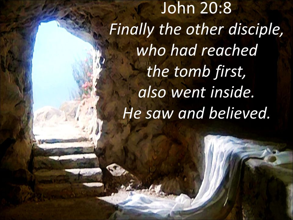 John 20:8 Finally the other disciple, who had reached the tomb first, also went inside.