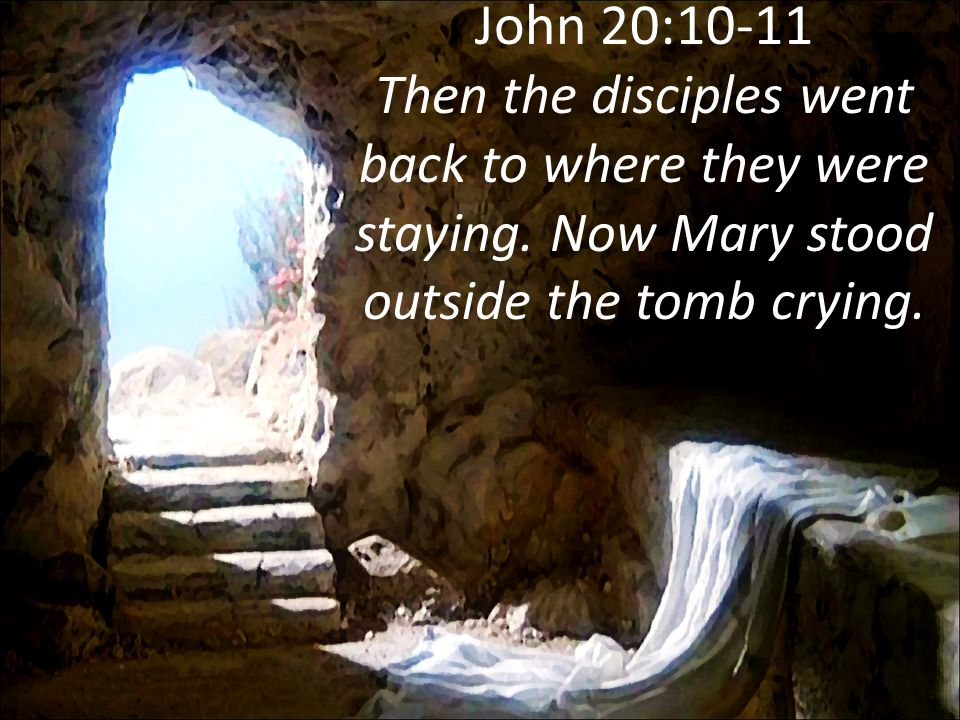 John 20:10-11 Then the disciples went back to where they were staying. Now Mary stood outside the tomb crying.
