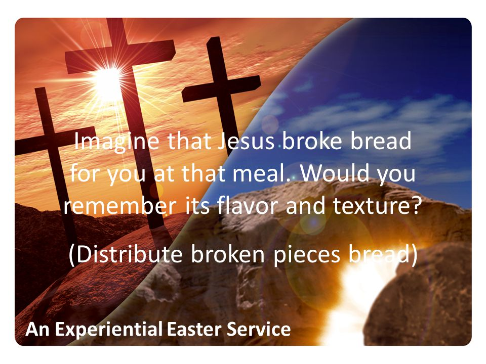 Imagine that Jesus broke bread for you at that meal. Would you remember its flavor and texture? (Distribute broken pieces bread)