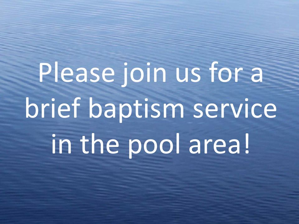 Please join us for a brief baptism service in the pool area!
