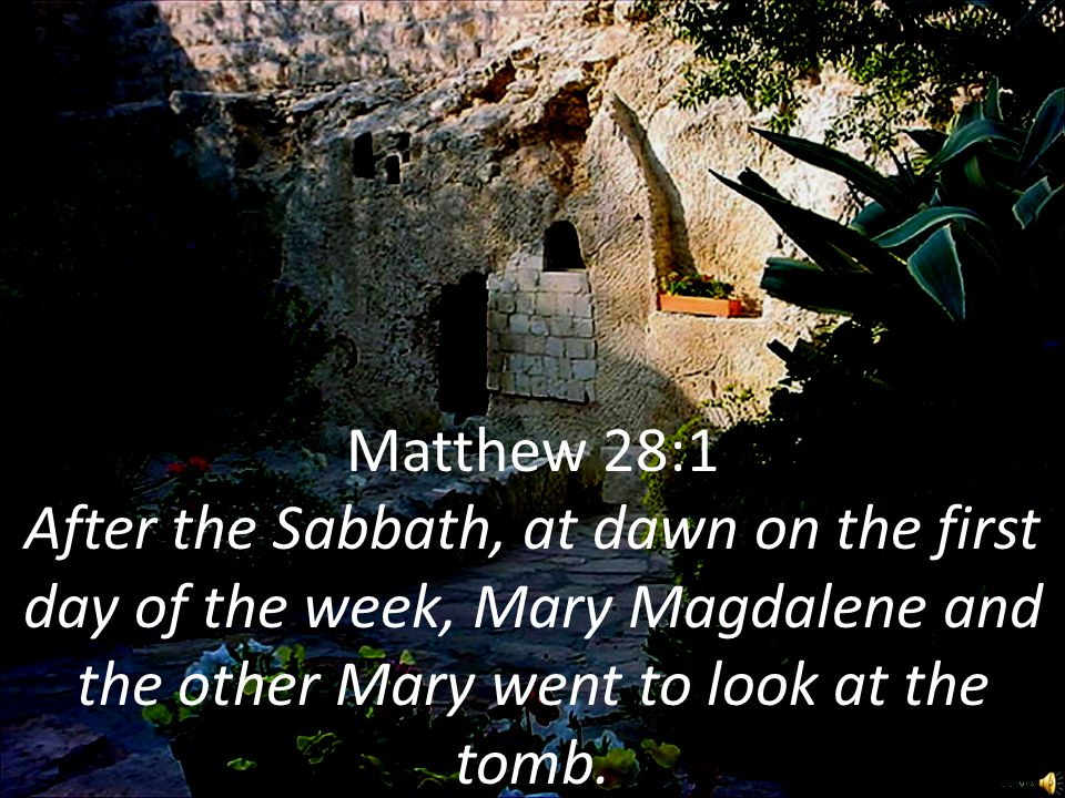 Matthew 28:1 After the Sabbath, at dawn on the first day of the week, Mary Magdalene and the other Mary went to look at the tomb.