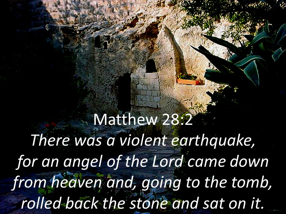 Matthew 28:2 There was a violent earthquake, for an angel of the Lord came down from heaven and, going to the tomb, rolled back the stone and sat on it.