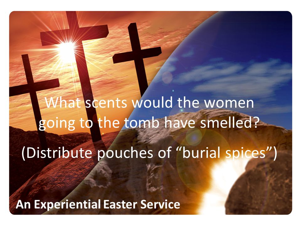 What scents would the women going to the tomb have smelled (Distribute pouches of burial spices )