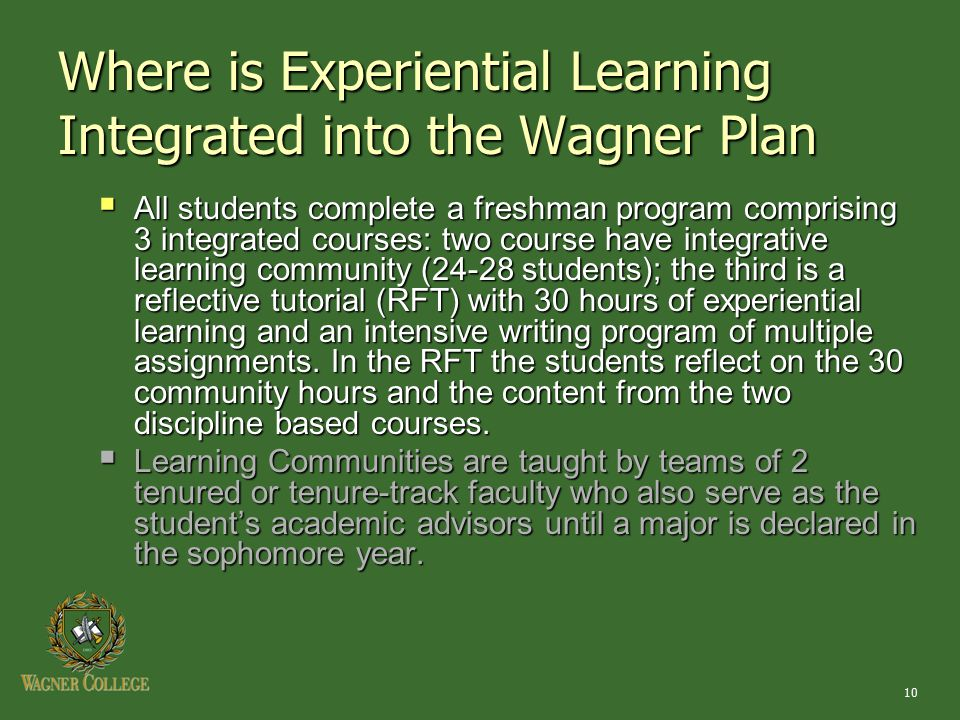 10 Where is Experiential Learning Integrated into the Wagner Plan  All students complete a freshman program comprising 3 integrated courses: two course have integrative learning community (24-28 students); the third is a reflective tutorial (RFT) with 30 hours of experiential learning and an intensive writing program of multiple assignments.