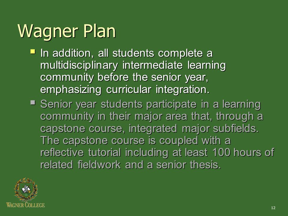 12 Wagner Plan  In addition, all students complete a multidisciplinary intermediate learning community before the senior year, emphasizing curricular integration.