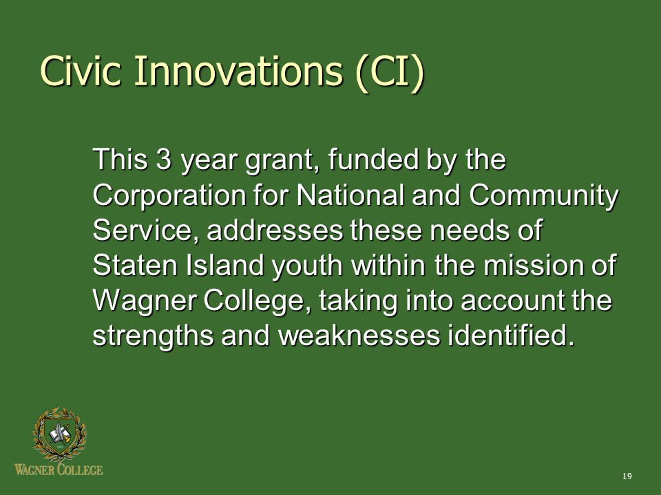 19 Civic Innovations (CI) This 3 year grant, funded by the Corporation for National and Community Service, addresses these needs of Staten Island youth within the mission of Wagner College, taking into account the strengths and weaknesses identified.