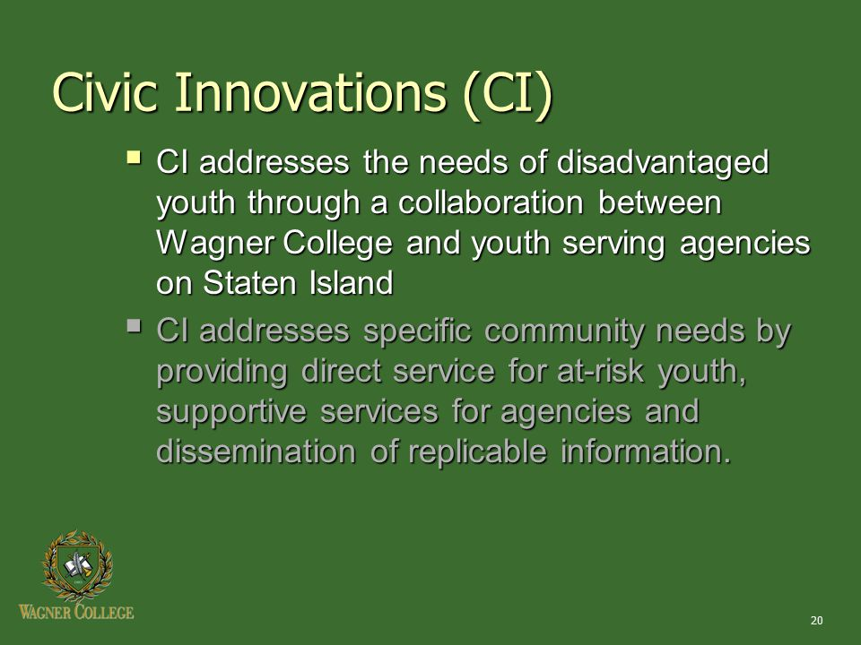 20 Civic Innovations (CI)  CI addresses the needs of disadvantaged youth through a collaboration between Wagner College and youth serving agencies on