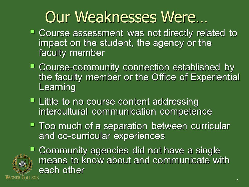 7 Our Weaknesses Were…  Course assessment was not directly related to impact on the student, the agency or the faculty member  Course-community connection established by the faculty member or the Office of Experiential Learning  Little to no course content addressing intercultural communication competence  Too much of a separation between curricular and co-curricular experiences  Community agencies did not have a single means to know about and communicate with each other
