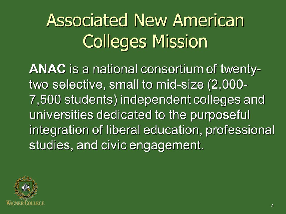 8 Associated New American Colleges Mission ANAC is a national consortium of twenty- two selective, small to mid-size (2,000- 7,500 students) independe