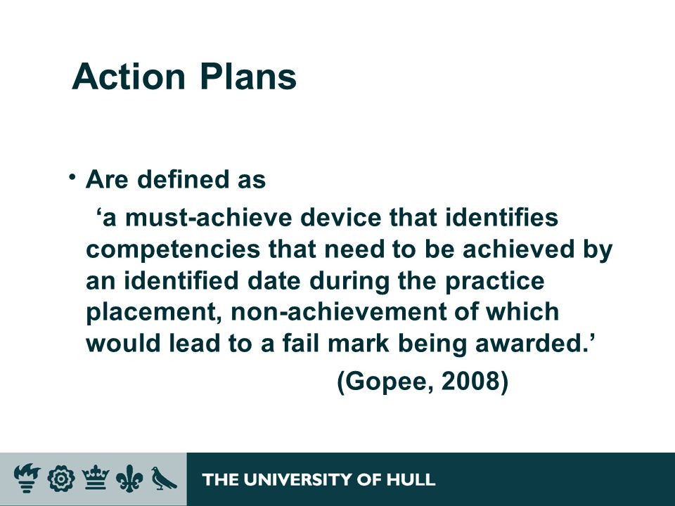 Action Plans  Are defined as 'a must-achieve device that identifies competencies that need to be achieved by an identified date during the practice placement, non-achievement of which would lead to a fail mark being awarded.' (Gopee, 2008)