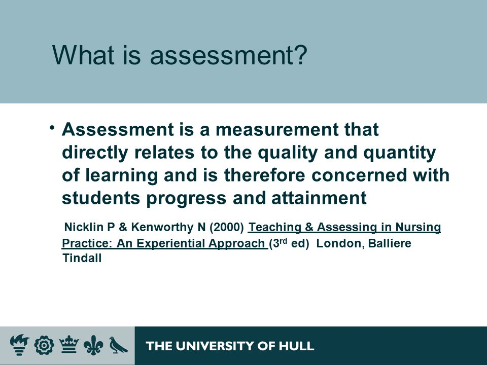  Assessment is a measurement that directly relates to the quality and quantity of learning and is therefore concerned with students progress and attainment Nicklin P & Kenworthy N (2000) Teaching & Assessing in Nursing Practice: An Experiential Approach (3 rd ed) London, Balliere Tindall What is assessment