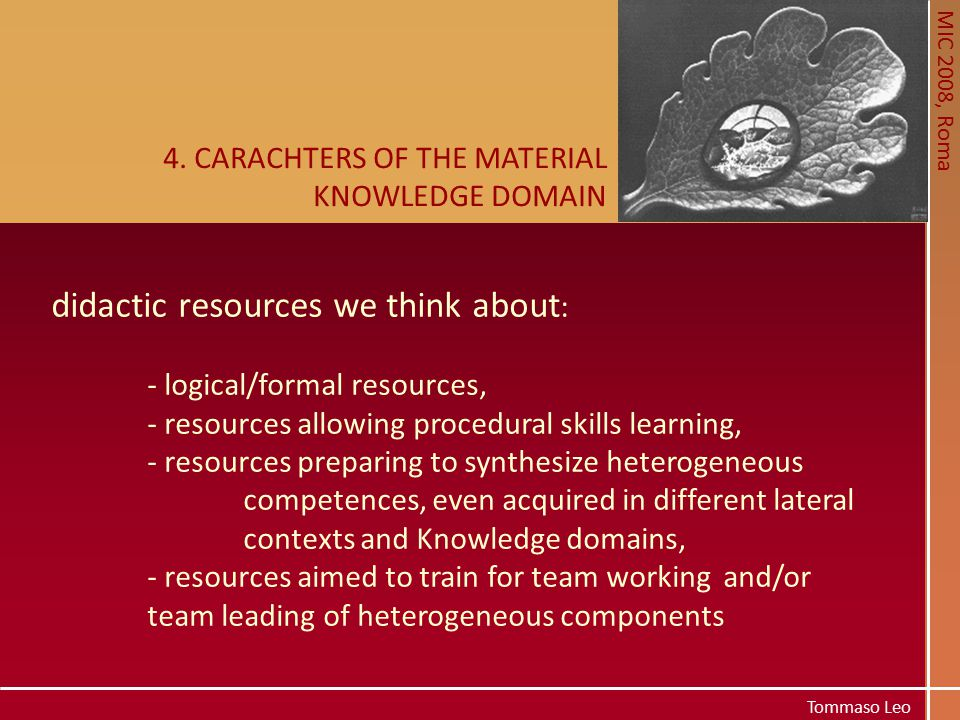 MIC 2008, Roma Tommaso Leo 4. CARACHTERS OF THE MATERIAL KNOWLEDGE DOMAIN didactic resources we think about : - logical/formal resources, - resources