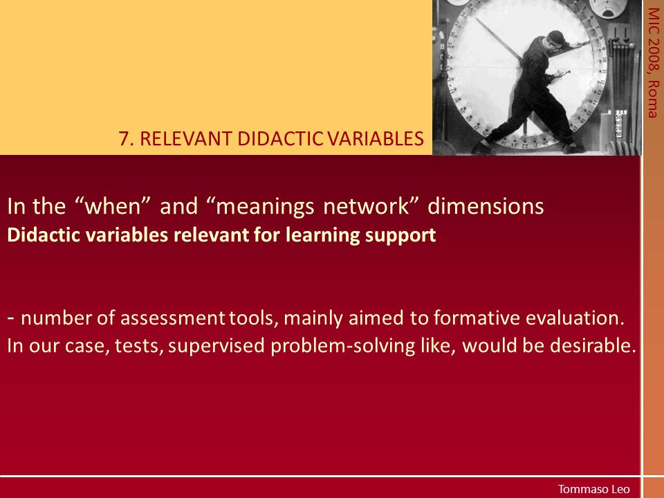 """MIC 2008, Roma Tommaso Leo 7. RELEVANT DIDACTIC VARIABLES In the """"when"""" and """"meanings network"""" dimensions Didactic variables relevant for learning sup"""