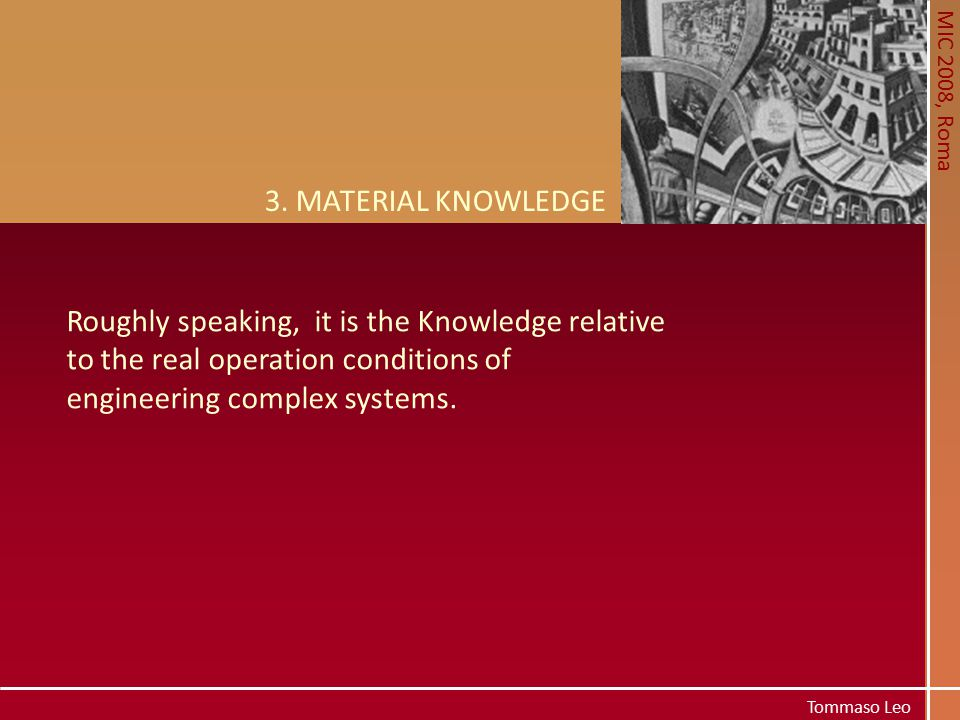MIC 2008, Roma Tommaso Leo 3. MATERIAL KNOWLEDGE Roughly speaking, it is the Knowledge relative to the real operation conditions of engineering comple