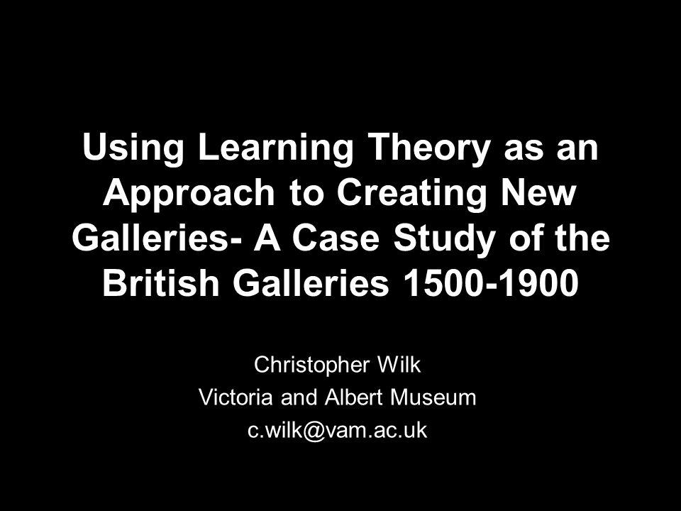 Using Learning Theory as an Approach to Creating New Galleries- A Case Study of the British Galleries 1500-1900 Christopher Wilk Victoria and Albert M