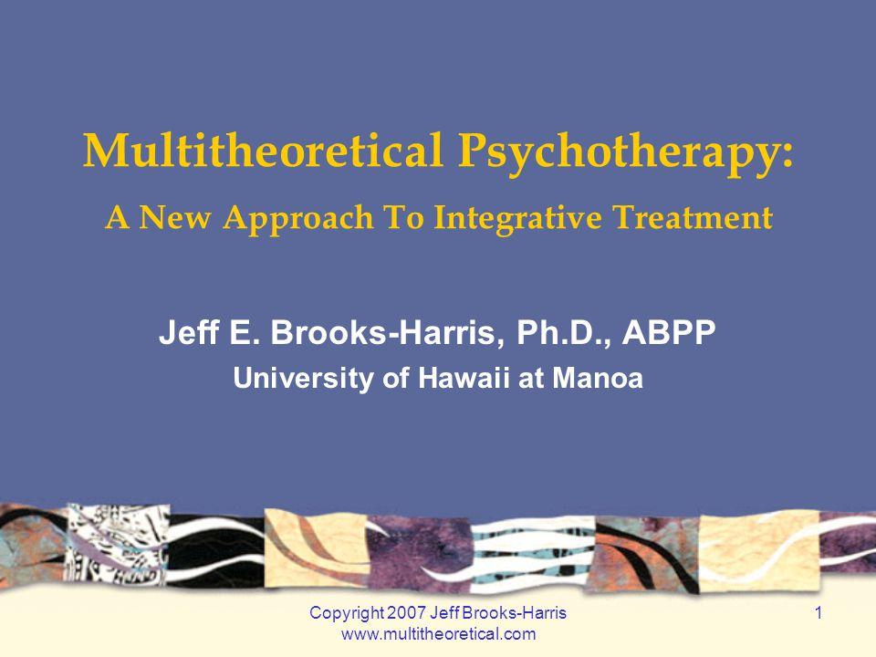 Copyright 2007 Jeff Brooks-Harris www.multitheoretical.com 1 Multitheoretical Psychotherapy: A New Approach To Integrative Treatment Jeff E. Brooks-Ha
