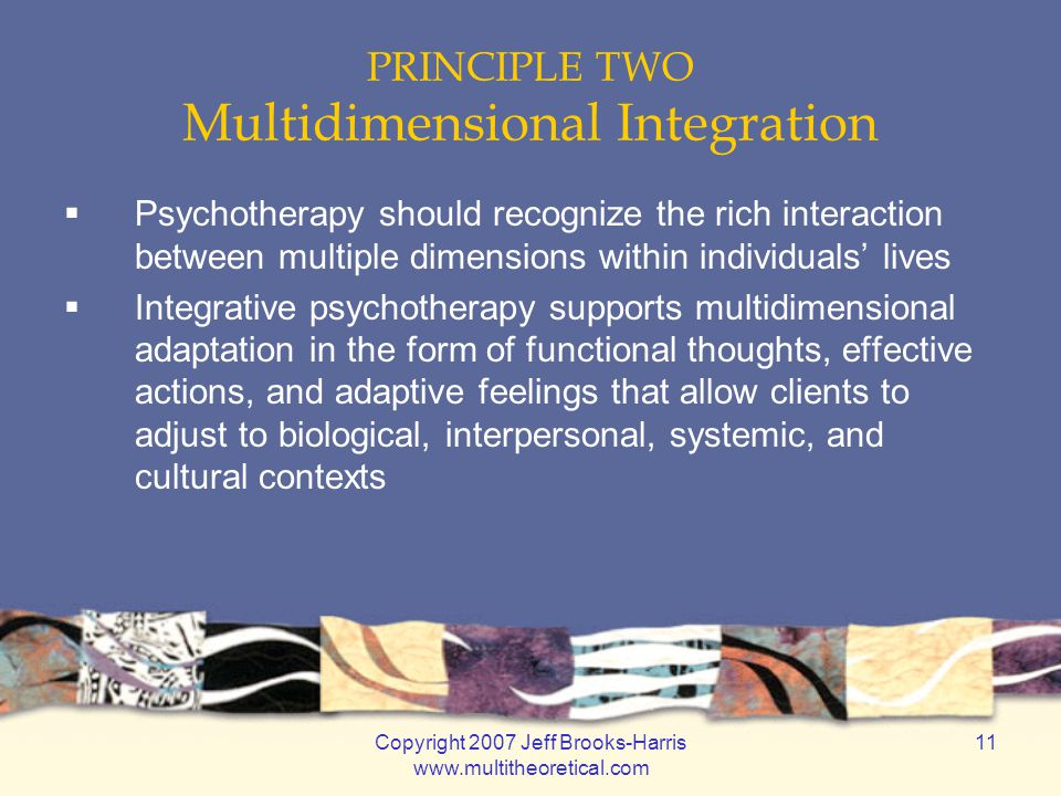 Copyright 2007 Jeff Brooks-Harris www.multitheoretical.com 11 PRINCIPLE TWO Multidimensional Integration  Psychotherapy should recognize the rich interaction between multiple dimensions within individuals' lives  Integrative psychotherapy supports multidimensional adaptation in the form of functional thoughts, effective actions, and adaptive feelings that allow clients to adjust to biological, interpersonal, systemic, and cultural contexts