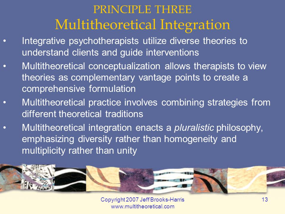 Copyright 2007 Jeff Brooks-Harris www.multitheoretical.com 13 PRINCIPLE THREE Multitheoretical Integration Integrative psychotherapists utilize diverse theories to understand clients and guide interventions Multitheoretical conceptualization allows therapists to view theories as complementary vantage points to create a comprehensive formulation Multitheoretical practice involves combining strategies from different theoretical traditions Multitheoretical integration enacts a pluralistic philosophy, emphasizing diversity rather than homogeneity and multiplicity rather than unity
