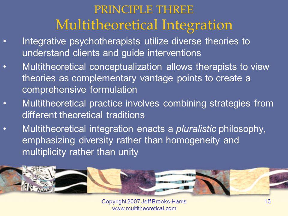 Copyright 2007 Jeff Brooks-Harris www.multitheoretical.com 13 PRINCIPLE THREE Multitheoretical Integration Integrative psychotherapists utilize divers