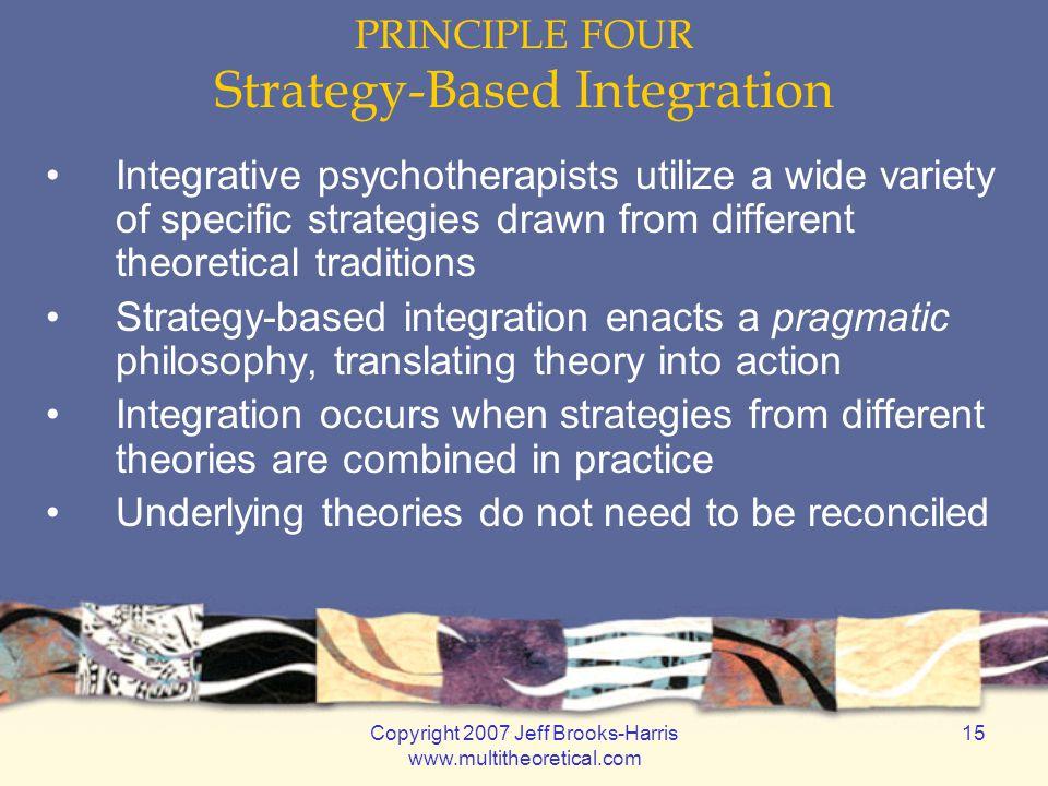 Copyright 2007 Jeff Brooks-Harris www.multitheoretical.com 15 PRINCIPLE FOUR Strategy-Based Integration Integrative psychotherapists utilize a wide va