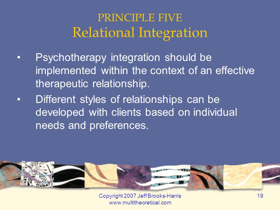 Copyright 2007 Jeff Brooks-Harris www.multitheoretical.com 19 PRINCIPLE FIVE Relational Integration Psychotherapy integration should be implemented within the context of an effective therapeutic relationship.