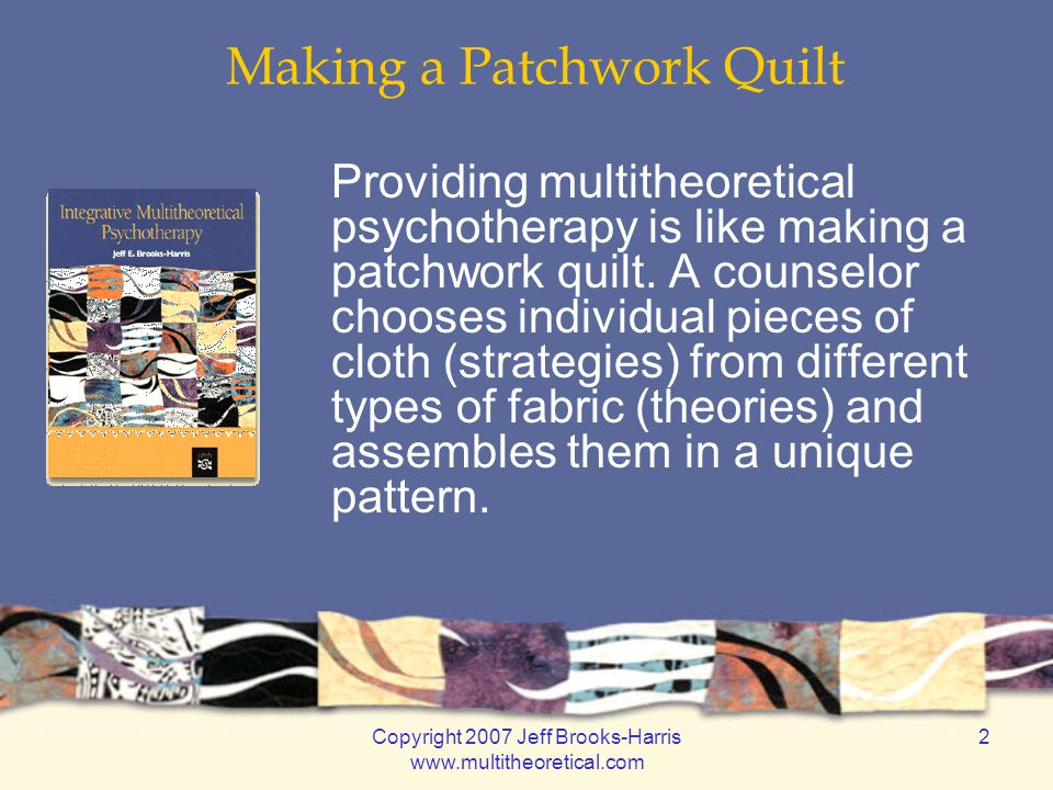 Copyright 2007 Jeff Brooks-Harris www.multitheoretical.com 63 Customizing Treatment The therapist must strive to create a new therapy for each patient. (Yalom, 2002, p.