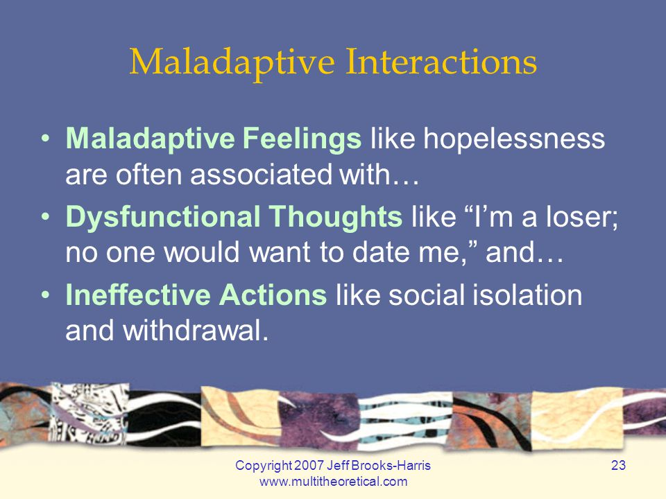 Copyright 2007 Jeff Brooks-Harris www.multitheoretical.com 23 Maladaptive Interactions Maladaptive Feelings like hopelessness are often associated with… Dysfunctional Thoughts like I'm a loser; no one would want to date me, and… Ineffective Actions like social isolation and withdrawal.