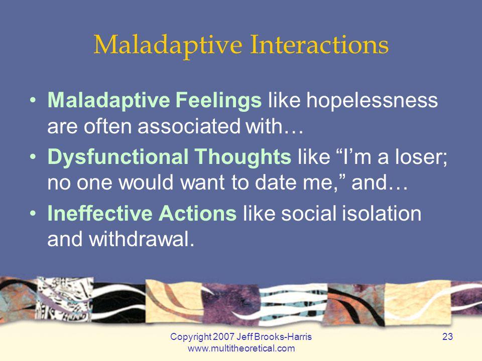 Copyright 2007 Jeff Brooks-Harris www.multitheoretical.com 23 Maladaptive Interactions Maladaptive Feelings like hopelessness are often associated wit