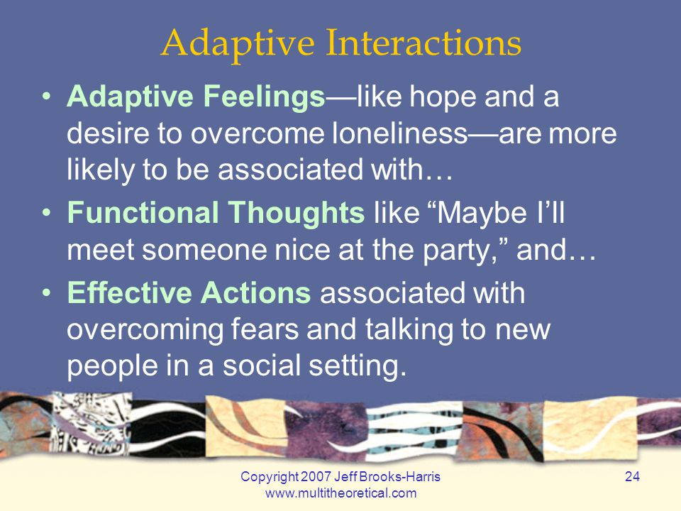 Copyright 2007 Jeff Brooks-Harris www.multitheoretical.com 24 Adaptive Interactions Adaptive Feelings—like hope and a desire to overcome loneliness—are more likely to be associated with… Functional Thoughts like Maybe I'll meet someone nice at the party, and… Effective Actions associated with overcoming fears and talking to new people in a social setting.