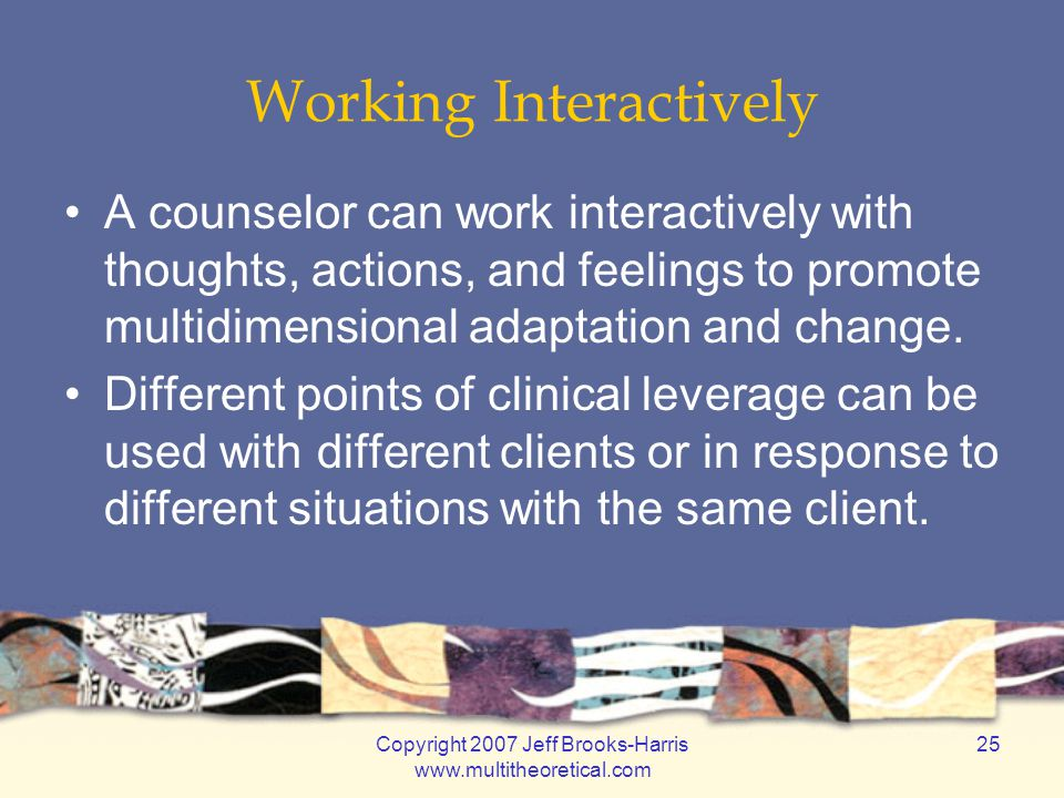 Copyright 2007 Jeff Brooks-Harris www.multitheoretical.com 25 Working Interactively A counselor can work interactively with thoughts, actions, and fee