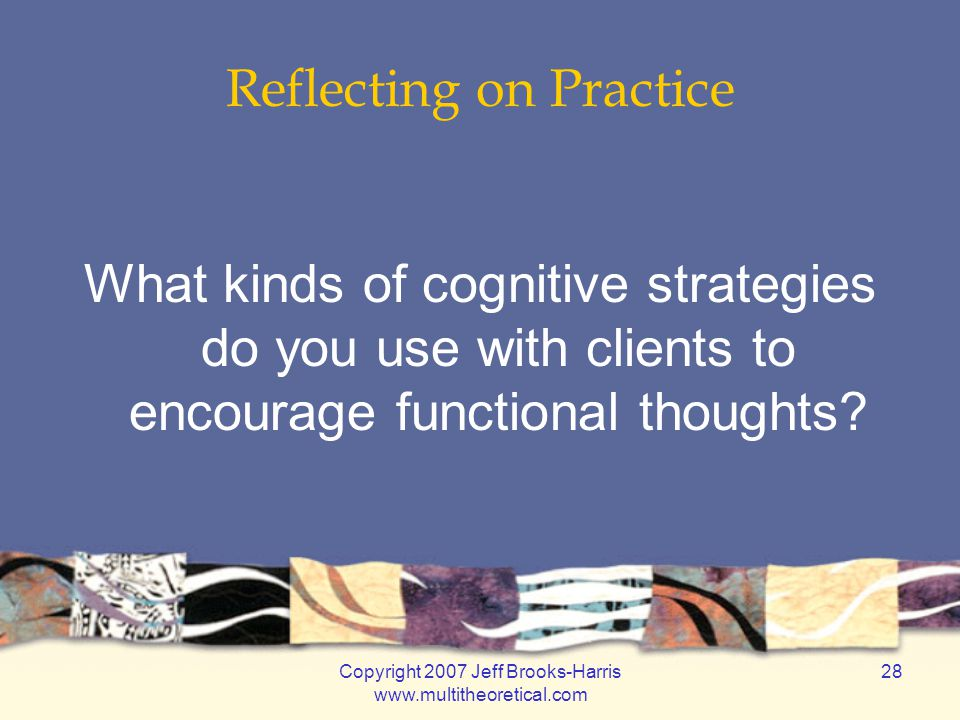 Copyright 2007 Jeff Brooks-Harris www.multitheoretical.com 28 Reflecting on Practice What kinds of cognitive strategies do you use with clients to enc