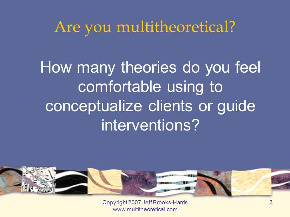 Copyright 2007 Jeff Brooks-Harris www.multitheoretical.com 14 Multitheoretical Framework for Psychotherapy Theoretical ApproachesFocal Dimensions CognitiveThoughts BehavioralActions ExperientialFeelings BiopsychosocialBiology PsychodynamicInterpersonal Patterns SystemicSocial Systems MulticulturalCultural Contexts