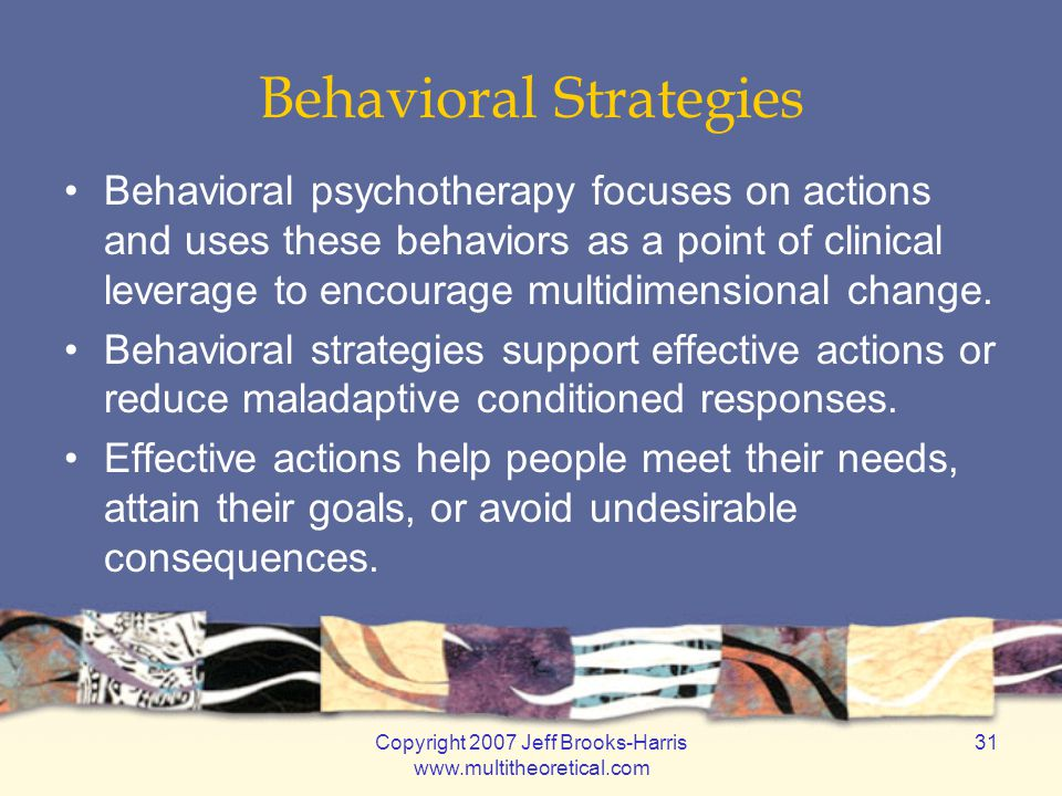 Copyright 2007 Jeff Brooks-Harris www.multitheoretical.com 31 Behavioral Strategies Behavioral psychotherapy focuses on actions and uses these behavio