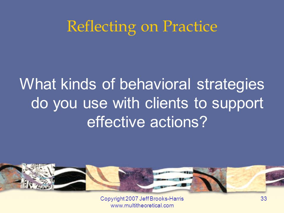 Copyright 2007 Jeff Brooks-Harris www.multitheoretical.com 33 Reflecting on Practice What kinds of behavioral strategies do you use with clients to su
