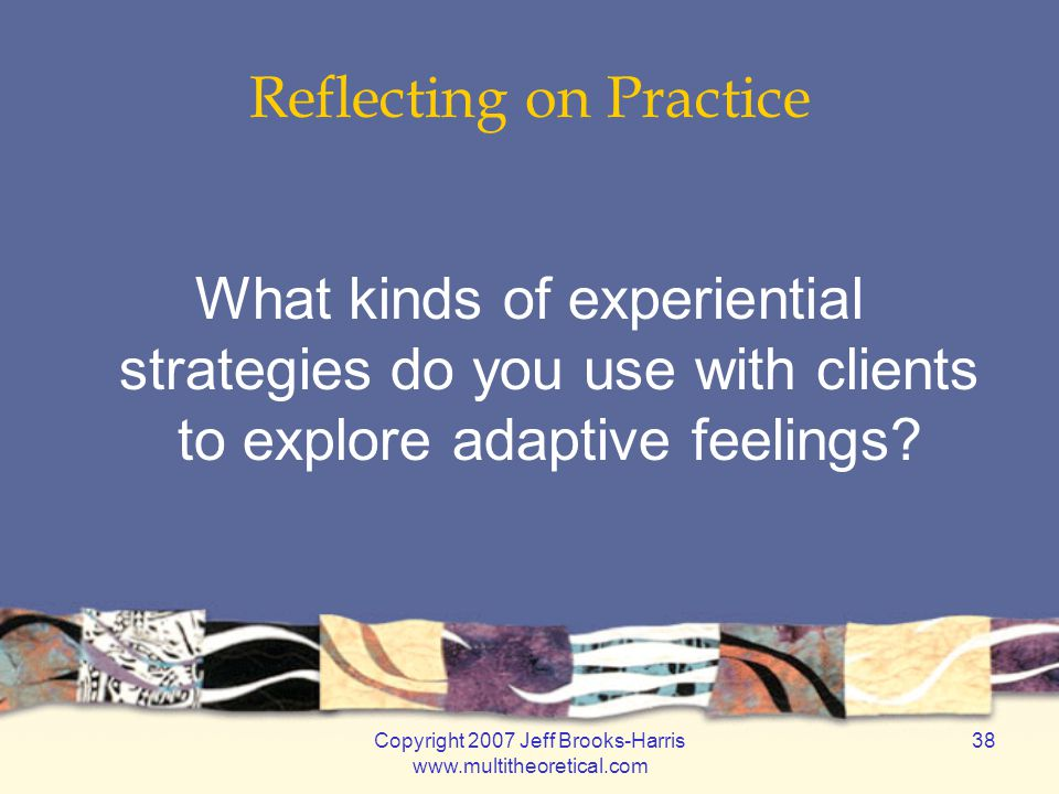 Copyright 2007 Jeff Brooks-Harris www.multitheoretical.com 38 Reflecting on Practice What kinds of experiential strategies do you use with clients to