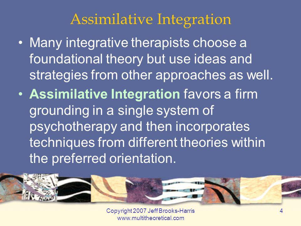 Copyright 2007 Jeff Brooks-Harris www.multitheoretical.com 4 Assimilative Integration Many integrative therapists choose a foundational theory but use
