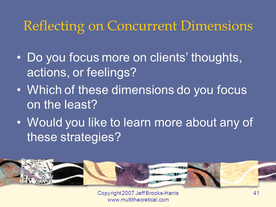 Copyright 2007 Jeff Brooks-Harris www.multitheoretical.com 41 Reflecting on Concurrent Dimensions Do you focus more on clients' thoughts, actions, or feelings.