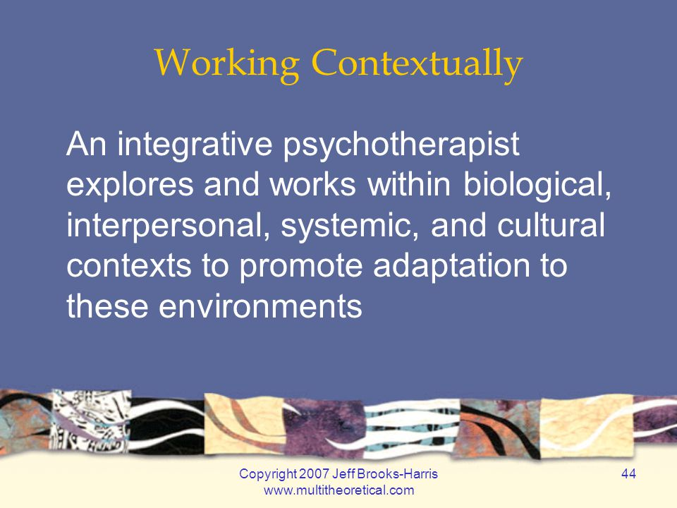 Copyright 2007 Jeff Brooks-Harris www.multitheoretical.com 44 Working Contextually An integrative psychotherapist explores and works within biological, interpersonal, systemic, and cultural contexts to promote adaptation to these environments
