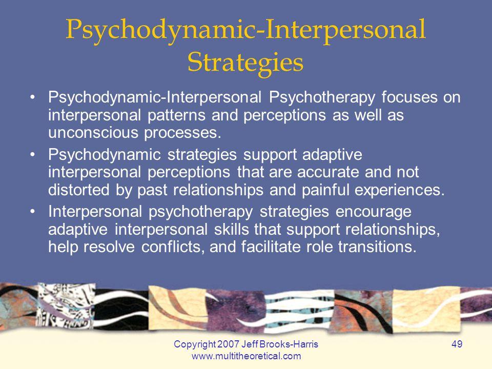 Copyright 2007 Jeff Brooks-Harris www.multitheoretical.com 49 Psychodynamic-Interpersonal Strategies Psychodynamic-Interpersonal Psychotherapy focuses
