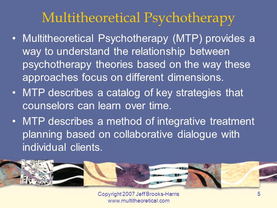 Copyright 2007 Jeff Brooks-Harris www.multitheoretical.com 5 Multitheoretical Psychotherapy Multitheoretical Psychotherapy (MTP) provides a way to und