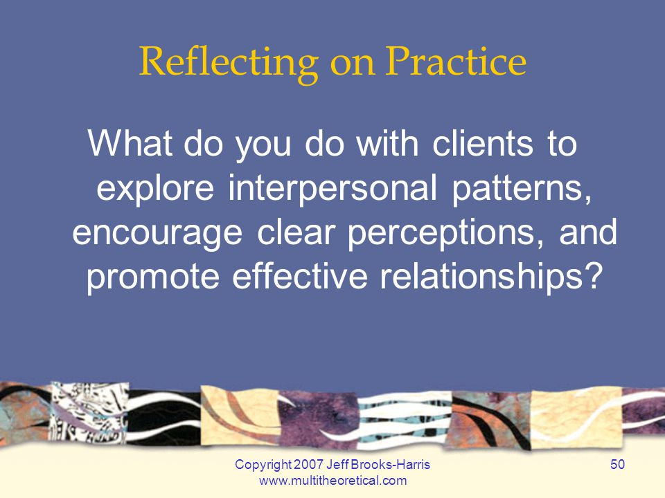 Copyright 2007 Jeff Brooks-Harris www.multitheoretical.com 50 Reflecting on Practice What do you do with clients to explore interpersonal patterns, en