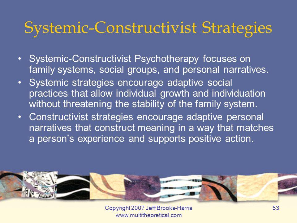 Copyright 2007 Jeff Brooks-Harris www.multitheoretical.com 53 Systemic-Constructivist Strategies Systemic-Constructivist Psychotherapy focuses on fami
