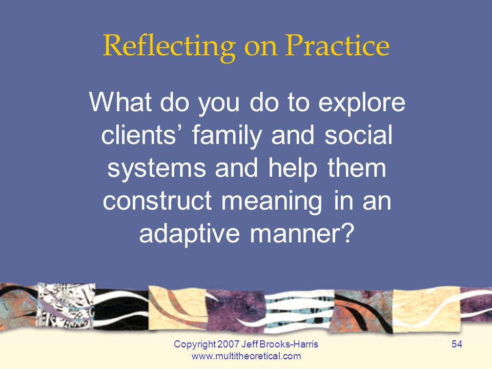 Copyright 2007 Jeff Brooks-Harris www.multitheoretical.com 54 Reflecting on Practice What do you do to explore clients' family and social systems and help them construct meaning in an adaptive manner