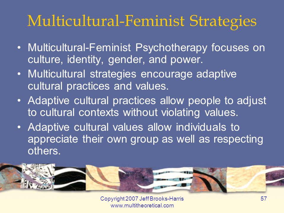 Copyright 2007 Jeff Brooks-Harris www.multitheoretical.com 57 Multicultural-Feminist Strategies Multicultural-Feminist Psychotherapy focuses on cultur