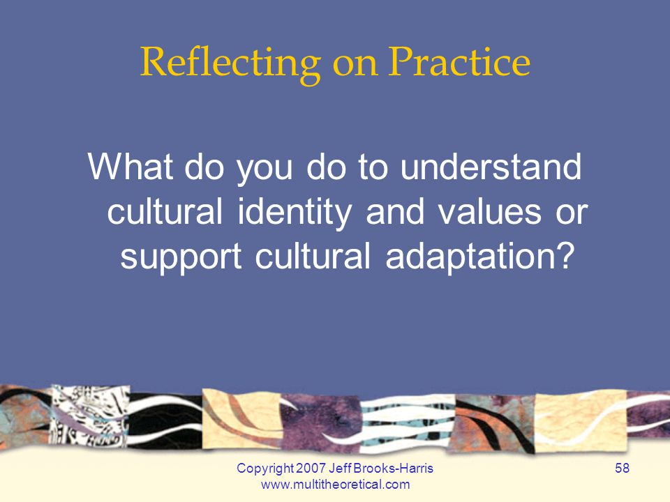 Copyright 2007 Jeff Brooks-Harris www.multitheoretical.com 58 Reflecting on Practice What do you do to understand cultural identity and values or supp
