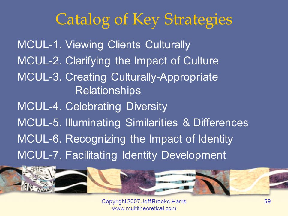 Copyright 2007 Jeff Brooks-Harris www.multitheoretical.com 59 Catalog of Key Strategies MCUL-1. Viewing Clients Culturally MCUL-2. Clarifying the Impa